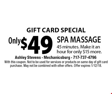 GIFT CARD SPECIAL! Only $49 SPA MASSAGE 45 minutes. Make it an hour for only $15 more. With this coupon. Not to be used for services or products on same day of gift card purchase. May not be combined with other offers. Offer expires 1/12/18.