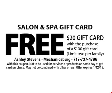 Salon & Spa Gift Card! FREE $20 Gift Card with the purchase of a $100 gift card (Limit two per family). With this coupon. Not to be used for services or products on same day of gift card purchase. May not be combined with other offers. Offer expires 1/12/18.