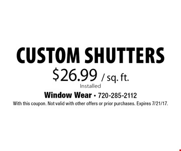 $26.99 / sq. ft. Installed Custom Shutters. With this coupon. Not valid with other offers or prior purchases. Expires 7/21/17.
