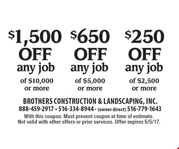 $250 off any job of $2,500 or more OR $650 off any job of $5,000 or more OR $1,500 off any job of $10,000 or more. With this coupon. Must present coupon at time of estimate. Not valid with other offers or prior services. Offer expires 5/5/17.