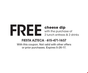 FREE cheese dip. With the purchase of 2 lunch entrees & 2 drinks. With this coupon. Not valid with other offers or prior purchases. Expires 5-26-17.