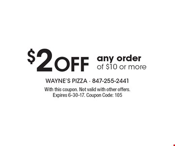 $2 OFF any order of $10 or more. With this coupon. Not valid with other offers. Expires 6-30-17. Coupon Code: 105