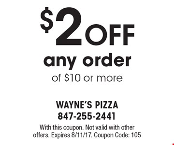 $2 OFF any order of $10 or more. With this coupon. Not valid with other offers. Expires 8/11/17. Coupon Code: 105