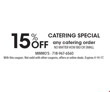 Catering Special! 15% Off any catering order no matter how big or small. With this coupon. Not valid with other coupons, offers or online deals. Expires 4-14-17.