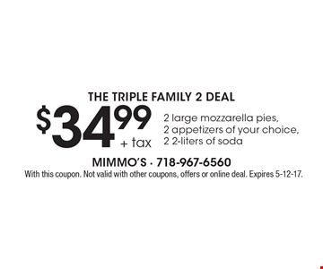 The Triple Family 2 Deal $34.99 + tax 2 large mozzarella pies, 2 appetizers of your choice, 2 2-liters of soda. With this coupon. Not valid with other coupons, offers or online deal. Expires 5-12-17.