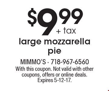 $9.99 + tax large mozzarella pie. With this coupon. Not valid with other coupons, offers or online deals. Expires 5-12-17.