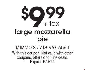 $9.99 + tax large mozzarella pie. With this coupon. Not valid with other coupons, offers or online deals. Expires 6/9/17.