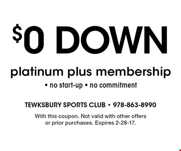 $0 down platinum plus membership - no start-up - no commitment. With this coupon. Not valid with other offers or prior purchases. Expires 2-28-17.