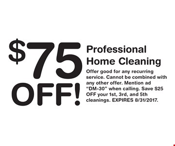 $75 OFF! Professional Home Cleaning. Offer good for any recurring service. Cannot be combined with any other offer. Mention ad