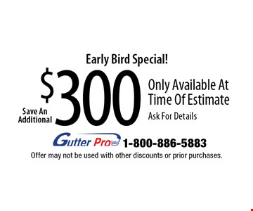 Early Bird Special! $300 Save An Additional Only Available At Time Of Estimate Ask For Details. Offer may not be used with other discounts or prior purchases.