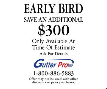 Early Bird. Save An additional $300 on purchase Only Available At Time Of Estimate. Ask For Details. Offer may not be used with other discounts or prior purchases.