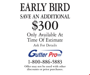EARLY BIRD Save An additional $300 on purchase Only Available At Time Of EstimateAsk For Details. Offer may not be used with other  discounts or prior purchases.