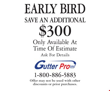 EARLY BIRD Save An additional $300 on purchase Only Available At Time Of Estimate Ask For Details. Offer may not be used with other  discounts or prior purchases.