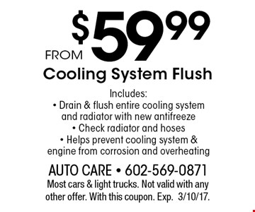$59.99 Cooling System Flush. Includes:- Drain & flush entire cooling system and radiator with new antifreeze- Check radiator and hoses- Helps prevent cooling system & engine from corrosion and overheating. Most cars & light trucks. Not valid with any other offer. With this coupon. Exp.3/10/17.