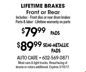 LIFETIME BRAKES. Front or Rear Includes: - Front disc or rear drum brakes Parts & labor - Lifetime warranty on parts $79.99 PADS OR $89.99 SEMI-METALLIC PADS.  Most cars & light trucks. Resurfacing of drums or rotors additional. Expires 3/10/17.