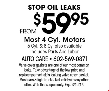 STOP OIL LEAKS $59.95 FROMMost 4 Cyl. Motors6 Cyl. & 8 Cyl also available. Includes Parts And Labor. Valve cover gaskets are one of our most common leaks. Take advantage of the low price and replace your vehicle's leaking valve cover gasket. Most cars & light trucks. Not valid with any other offer. With this coupon only. Exp. 3/10/17.