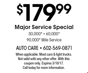 $179.99 Major Service Special 30,000*, 60,000*, 90,000* Mile Service. When applicable. Most cars & light trucks. Not valid with any other offer. With this coupon only. Expires 3/10/17.Call today for more information.