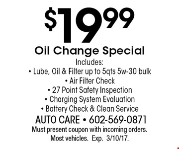 $19.99 Oil Change Special. Includes:- Lube, Oil & Filter up to 5 qts 5w-30 bulk- Air Filter Check- 27 Point Safety Inspection - Charging System Evaluation- Battery Check & Clean Service. Must present coupon with incoming orders. Most vehicles.Exp.3/10/17.