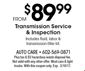 FROM $89.99 Transmission Service & Inspection. Includes fluid, labor &transmission filter kit. Plus tax & $2 hazardous waste disposal fee.Not valid with any other offer. Most cars & light trucks. With this coupon only. Exp.3/10/17.