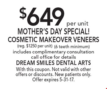 $649 per unit Mother's Day Special! Cosmetic Makeover Veneers. Reg. $1250 per unit. 6 teeth minimum. Includes complimentary consultation. Call office for details. With this coupon. Not valid with other offers or discounts. New patients only. Offer expires 5-31-17.