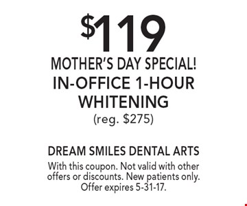 $119 Mother's Day Special! In-Office 1-Hour Whitening. Reg. $275. With this coupon. Not valid with other offers or discounts. New patients only. Offer expires 5-31-17.