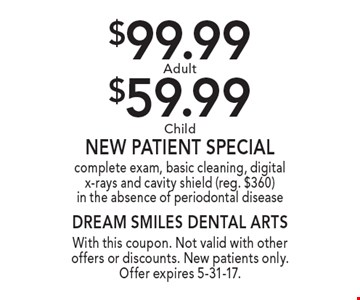 $99.99 Adult or $59.99 Child New Patient Special. Complete exam, basic cleaning, digital x-rays and cavity shield. Reg. $360. In the absence of periodontal disease. With this coupon. Not valid with other offers or discounts. New patients only. Offer expires 5-31-17.