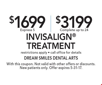 $1699 Express 5 or $3199 Complete Invisalign Treatment. Restrictions apply. Call office for details. With this coupon. Not valid with other offers or discounts. New patients only. Offer expires 5-31-17.