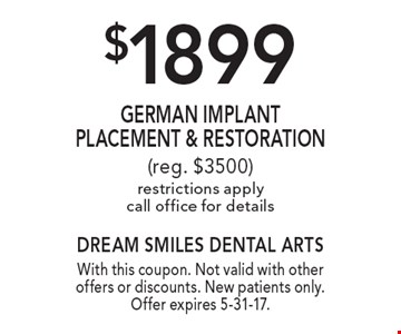 $1899 German Implant Placement & Restoration. Reg. $3500. Restrictions apply. Call office for details. With this coupon. Not valid with other offers or discounts. New patients only. Offer expires 5-31-17.