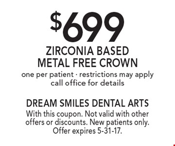 $699 Zirconia Based Metal Free Crown. One per patient. Restrictions may apply. Call office for details. With this coupon. Not valid with other offers or discounts. New patients only. Offer expires 5-31-17.