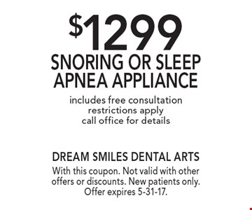 $1299 Snoring Or Sleep Apnea Appliance. Includes free consultation. Restrictions apply. Call office for details. With this coupon. Not valid with other offers or discounts. New patients only. Offer expires 5-31-17.