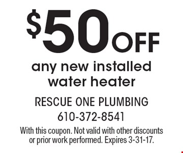$50 Off any new installed water heater. With this coupon. Not valid with other discounts or prior work performed. Expires 3-31-17.