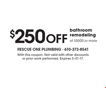 $250 Off bathroom remodeling of $5000 or more. With this coupon. Not valid with other discounts or prior work performed. Expires 3-31-17.