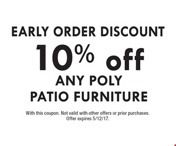 EARLY ORDER DISCOUNT - 10% OFF ANY POLY PATIO FURNITURE. With this coupon. Not valid with other offers or prior purchases. Offer expires 5/12/17.