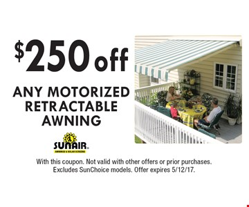 $250 OFF ANY MOTORIZED RETRACTABLE AWNING. With this coupon. Not valid with other offers or prior purchases. Excludes SunChoice models. Offer expires 5/12/17.
