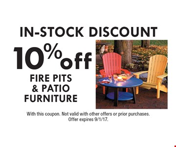 In-Stock DISCOUNT 10% off fire pits & patio furniture. With this coupon. Not valid with other offers or prior purchases. Offer expires 9/1/17.