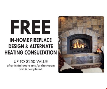 FREE IN-HOME FIREPLACE DESIGN & ALTERNATE HEATING CONSULTATION. UP TO $250 VALUE. After initial quote and/or showroom visit is completed.