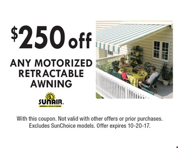 $250 off any motorized retractable awning. With this coupon. Not valid with other offers or prior purchases. Excludes SunChoice models. Offer expires 10-20-17.