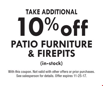 10% off Take Additional Patio Furniture & Firepits (in-stock). With this coupon. Not valid with other offers or prior purchases. See salesperson for details. Offer expires 11-25-17.