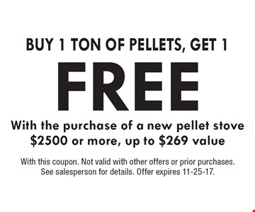 Buy 1 Ton Of Pellets, Get 1 FREE With the purchase of a new pellet stove $2500 or more, up to $269 value. With this coupon. Not valid with other offers or prior purchases. See salesperson for details. Offer expires 11-25-17.