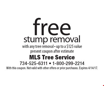 Free stump removal with any tree removal. Up to a $125 value. Present coupon after estimate. With this coupon. Not valid with other offers or prior purchases. Expires 4/14/17.