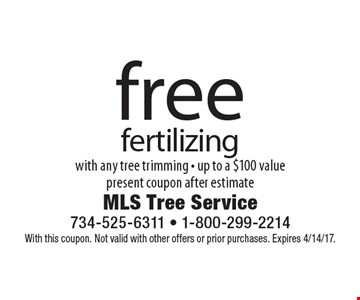 Free fertilizing with any tree trimming. Up to a $100 value. Present coupon after estimate. With this coupon. Not valid with other offers or prior purchases. Expires 4/14/17.