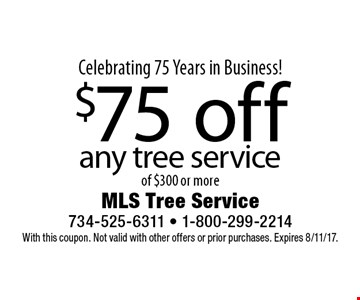 Celebrating 75 Years in Business! $75 off any tree service of $300 or more. With this coupon. Not valid with other offers or prior purchases. Expires 8/11/17.