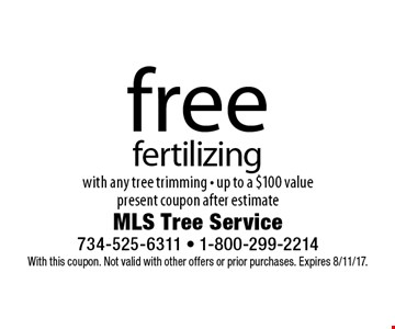 free fertilizing with any tree trimming - up to a $100 value present coupon after estimate. With this coupon. Not valid with other offers or prior purchases. Expires 8/11/17.
