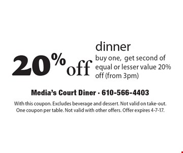 20%off dinner. Buy one, get second of equal or lesser value 20% off (from 3pm). With this coupon. Excludes beverage and dessert. Not valid on take-out. One coupon per table. Not valid with other offers. Offer expires 4-7-17.