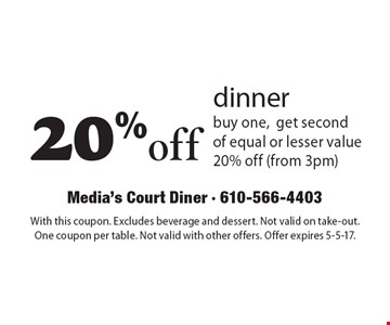 20% off dinner. Buy one, get second of equal or lesser value 20% off (from 3pm). With this coupon. Excludes beverage and dessert. Not valid on take-out. One coupon per table. Not valid with other offers. Offer expires 5-5-17.