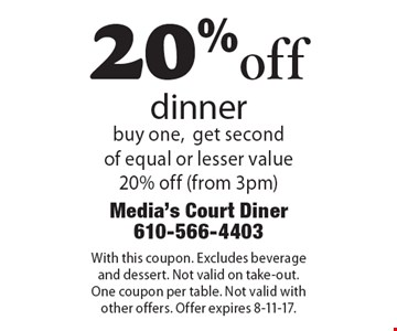 20% off dinner. buy one, get second of equal or lesser value 20% off (from 3pm). With this coupon. Excludes beverage and dessert. Not valid on take-out. One coupon per table. Not valid with other offers. Offer expires 8-11-17.