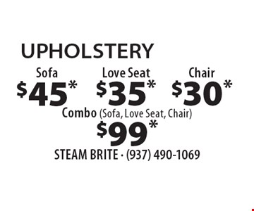 UPHOLSTERY $45* Sofa. $35* Love Seat. $30* Chair. $99* Combo (Sofa, Love Seat, Chair). *Steam Carpet Cleaning. Most Furniture Moved. Extended Areas, Combo Rooms & Over 250 sq ft Count As Two. Steps Are Extra. Hallways, Walk-in Closets Or Bathrooms Count As One. Valid With Coupon Only. Some restrictions apply, such as preexisting conditions, environmental/fuel charge may apply. Expires 4/14/17.