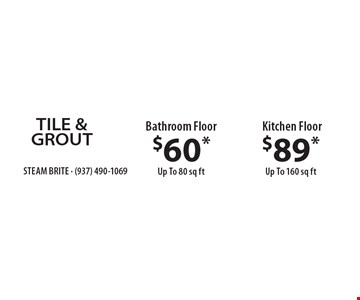 TILE & GROUT. $60* Bathroom Floor Up To 80 sq ft. $89* Kitchen Floor Up To 160 sq ft. *Steam Carpet Cleaning. Most Furniture Moved. Extended Areas, Combo Rooms & Over 250 sq ft Count As Two. Steps Are Extra. Hallways, Walk-in Closets Or Bathrooms Count As One. Valid With Coupon Only. Some restrictions apply, such as preexisting conditions, environmental/fuel charge may apply. Expires 10/31/17.