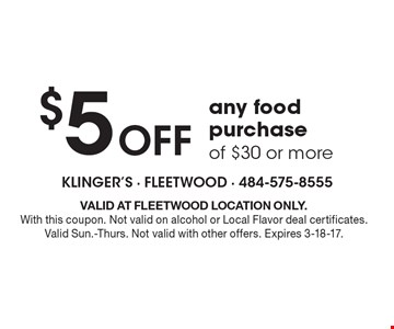 $5 Off any food purchase of $30 or more. VALID AT FLEETWOOD LOCATION ONLY. With this coupon. Not valid on alcohol or Local Flavor deal certificates. Valid Sun.-Thurs. Not valid with other offers. Expires 3-18-17.