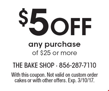 $5 OFF any purchase of $25 or more. With this coupon. Not valid on custom order cakes or with other offers. Exp. 3/10/17.